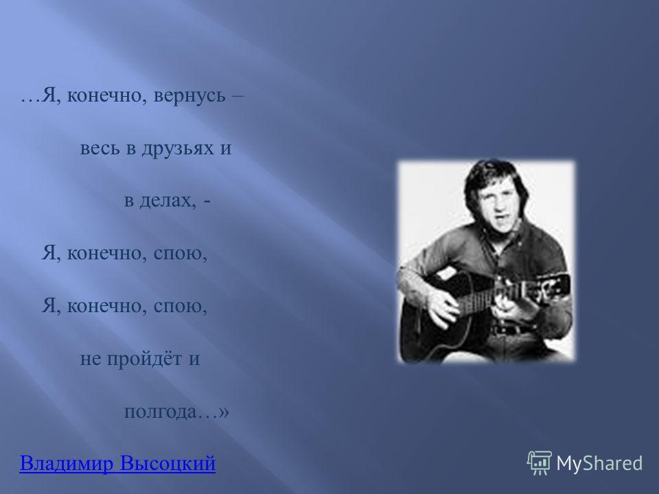 … Я, конечно, вернусь – весь в друзьях и в делах, - Я, конечно, спою, не пройдёт и полгода …» Владимир Высоцкий