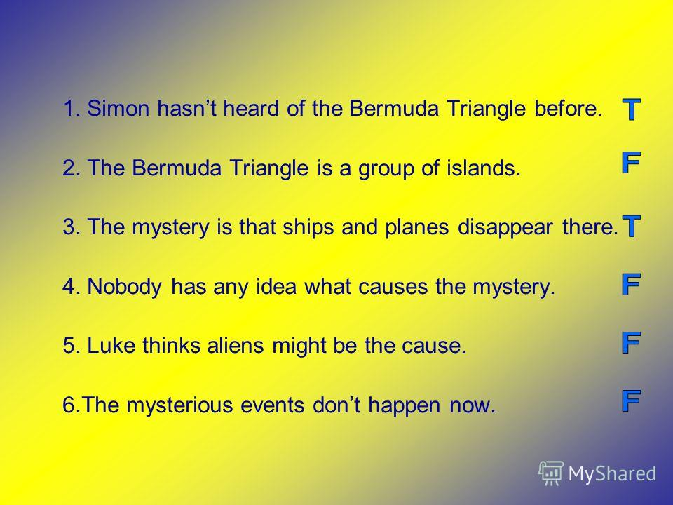 1. Simon hasnt heard of the Bermuda Triangle before. 2. The Bermuda Triangle is a group of islands. 3. The mystery is that ships and planes disappear there. 4. Nobody has any idea what causes the mystery. 5. Luke thinks aliens might be the cause. 6.T