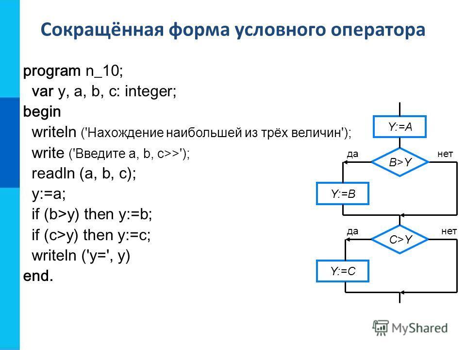 Сокращённая форма условного оператора program n_10; var y, a, b, c: integer; begin writeln ('Нахождение наибольшей из трёх величин'); write ('Введите а, b, с>>'); readln (a, b, c); y:=a; if (b>y) then y:=b; if (c>y) then y:=c; writeln ('y=', y) end.