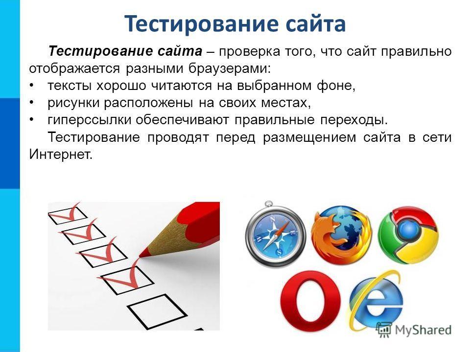 Тестирование сайта Тестирование сайта – проверка того, что сайт правильно отображается разными браузерами: тексты хорошо читаются на выбранном фоне, рисунки расположены на своих местах, гиперссылки обеспечивают правильные переходы. Тестирование прово