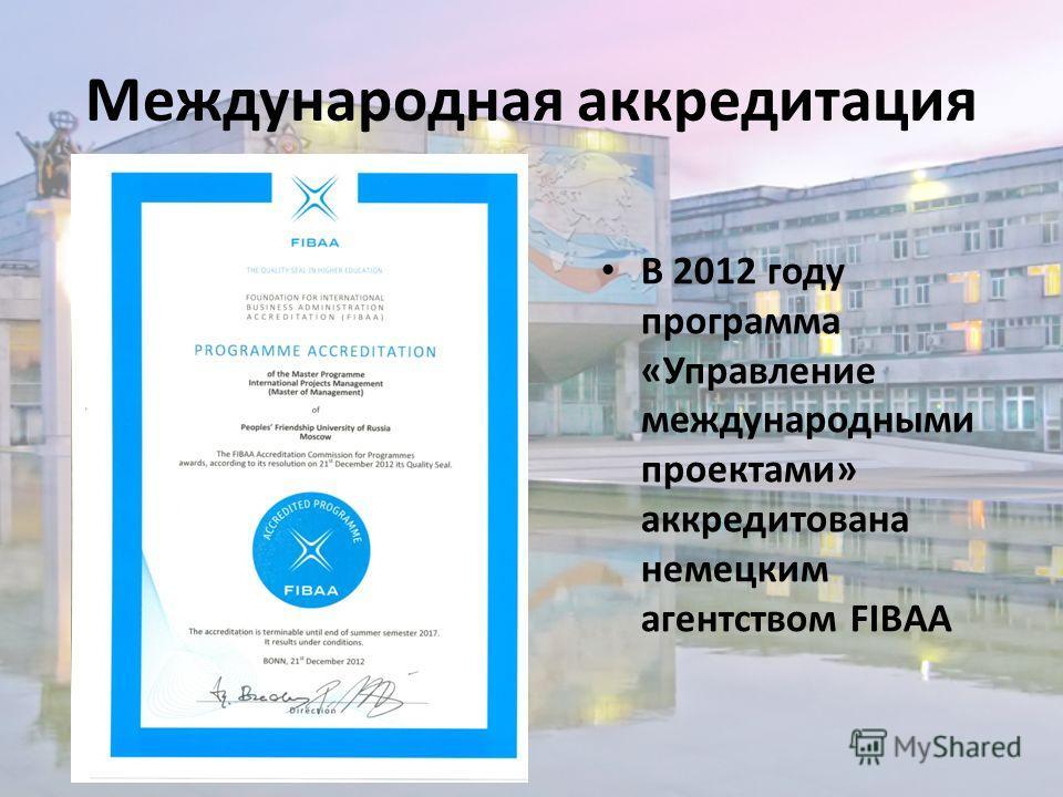 Международная аккредитация В 2012 году программа «Управление международными проектами» аккредитована немецким агентством FIBAA
