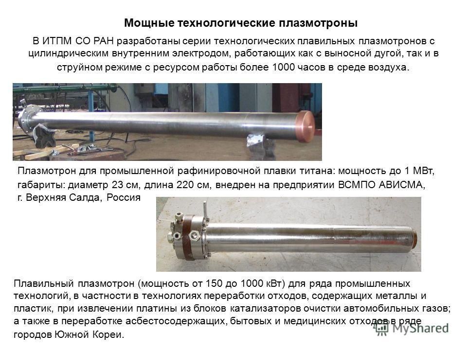 Мощные технологические плазмотроны В ИТПМ СО РАН разработаны серии технологических плавильных плазмотронов с цилиндрическим внутренним электродом, работающих как с выносной дугой, так и в струйном режиме с ресурсом работы более 1000 часов в среде воз