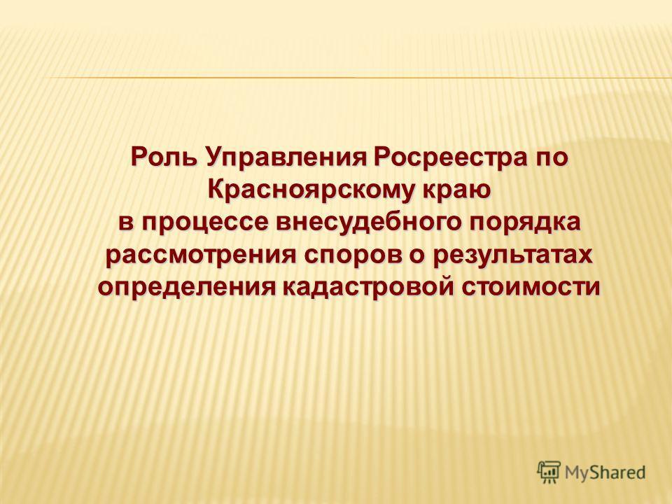 Роль Управления Росреестра по Красноярскому краю в процессе внесудебного порядка рассмотрения споров о результатах определения кадастровой стоимости
