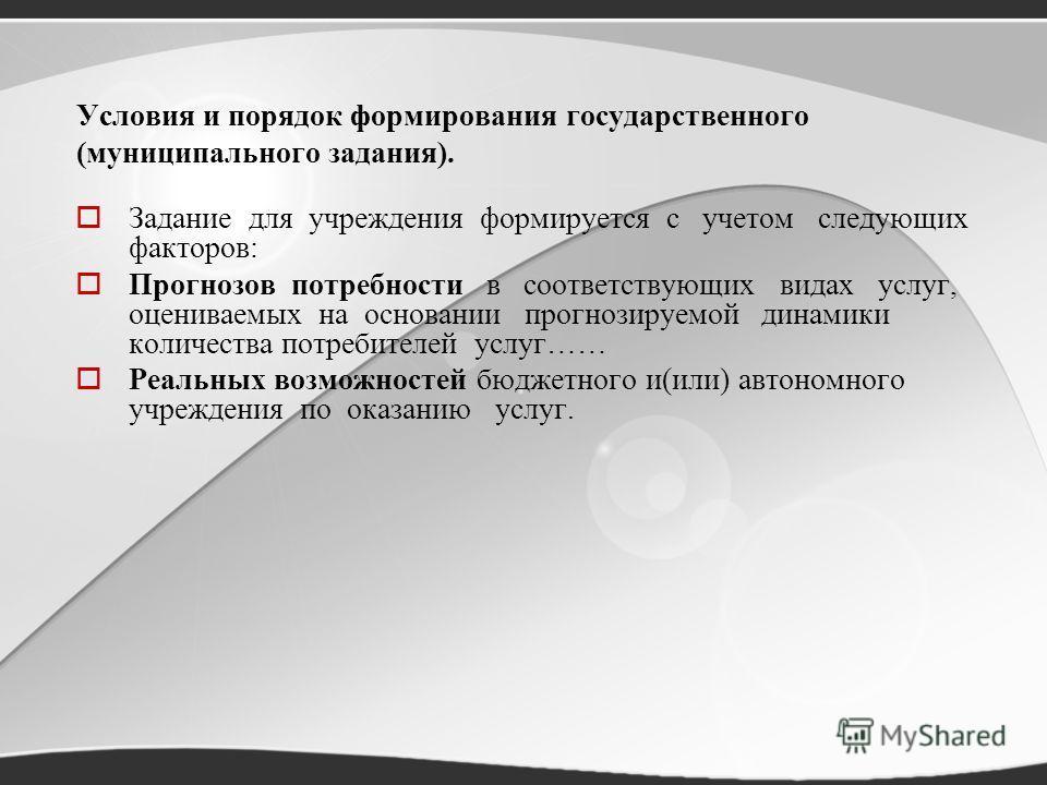 Условия и порядок формирования государственного (муниципального задания). Задание для учреждения формируется с учетом следующих факторов: Прогнозов потребности в соответствующих видах услуг, оцениваемых на основании прогнозируемой динамики количества