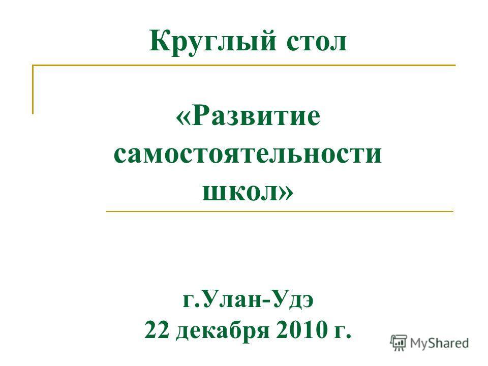 Круглый стол «Развитие самостоятельности школ» г.Улан-Удэ 22 декабря 2010 г.