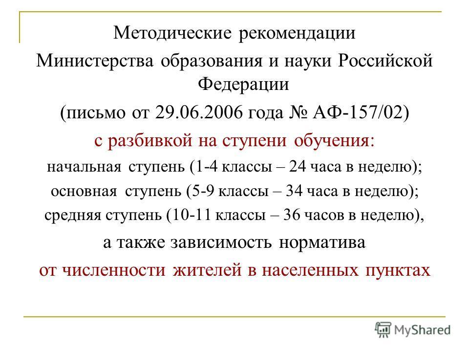 Методические рекомендации Министерства образования и науки Российской Федерации (письмо от 29.06.2006 года АФ-157/02) с разбивкой на ступени обучения: начальная ступень (1-4 классы – 24 часа в неделю); основная ступень (5-9 классы – 34 часа в неделю)