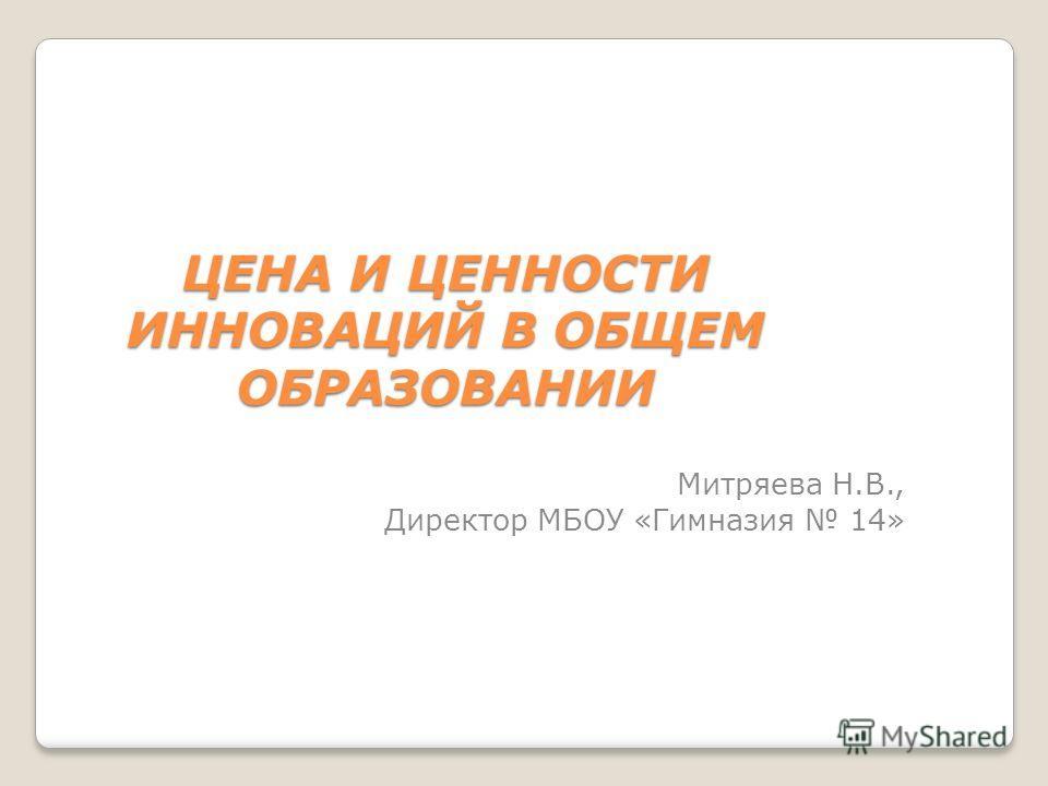 ЦЕНА И ЦЕННОСТИ ИННОВАЦИЙ В ОБЩЕМ ОБРАЗОВАНИИ Митряева Н.В., Директор МБОУ «Гимназия 14»