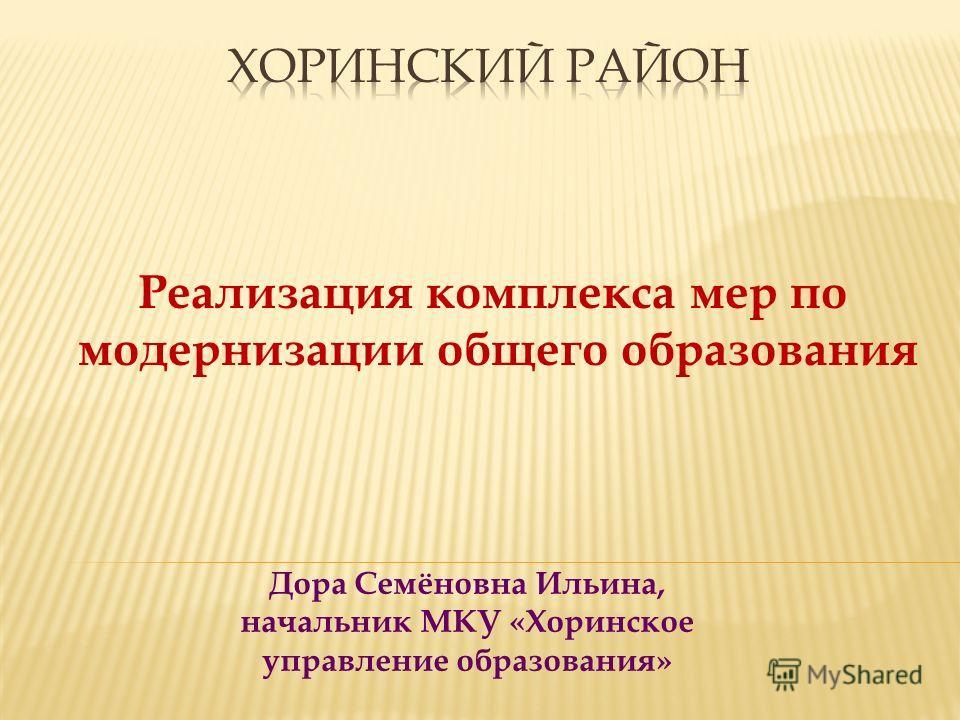 Дора Семёновна Ильина, начальник МКУ «Хоринское управление образования» Реализация комплекса мер по модернизации общего образования
