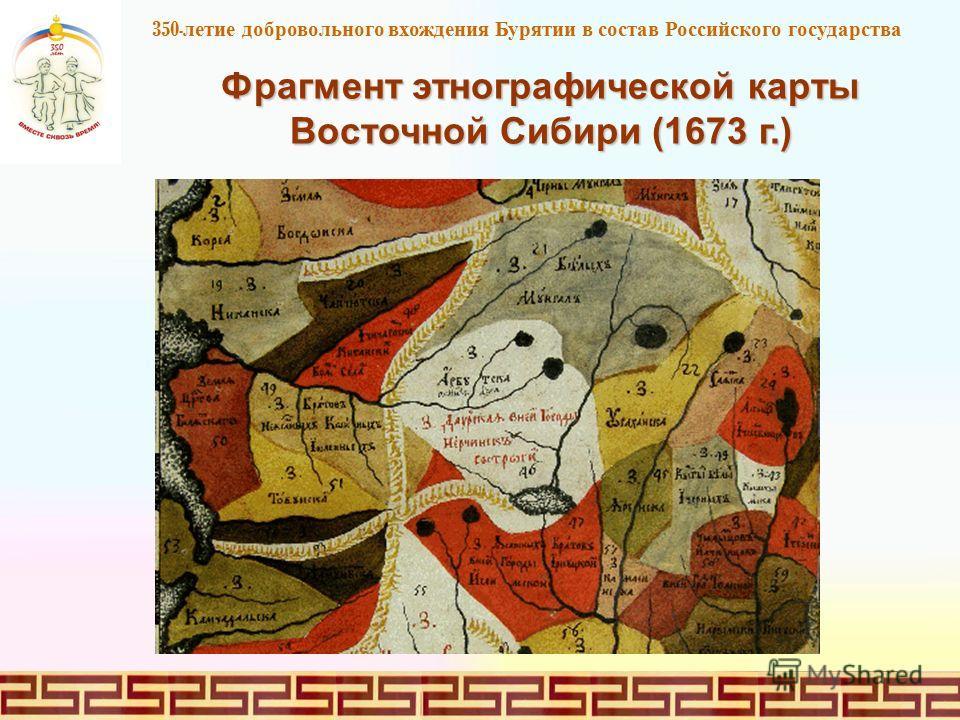 350 - летие добровольного вхождения Бурятии в состав Российского государства Фрагмент этнографической карты Восточной Сибири (1673 г.)