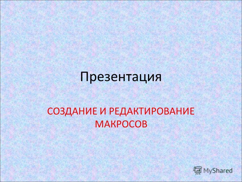 Презентация СОЗДАНИЕ И РЕДАКТИРОВАНИЕ МАКРОСОВ