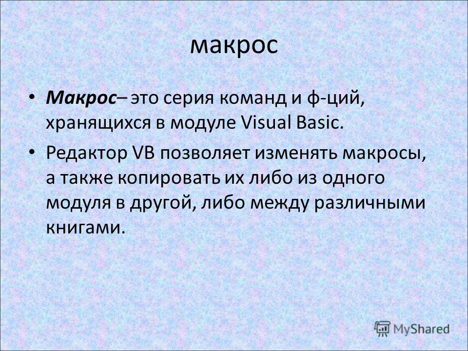 макрос Макрос– это серия команд и ф-ций, хранящихся в модуле Visual Basic. Редактор VB позволяет изменять макросы, а также копировать их либо из одного модуля в другой, либо между различными книгами.