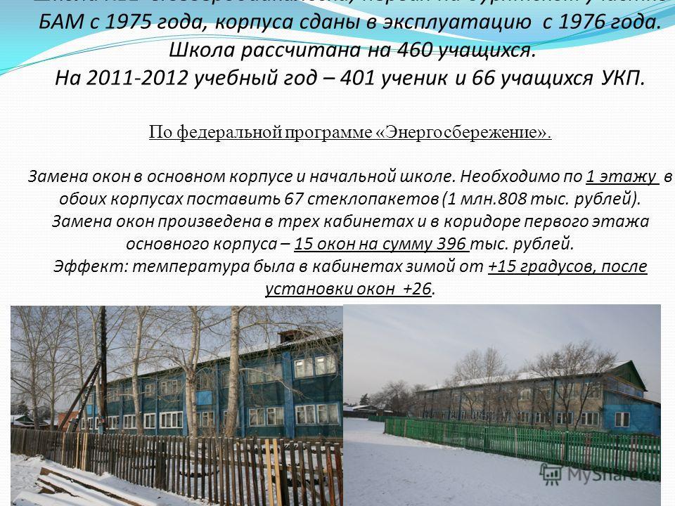 Школа 1 г.Северобайкальска, первая на бурятском участке БАМ с 1975 года, корпуса сданы в эксплуатацию с 1976 года. Школа рассчитана на 460 учащихся. На 2011-2012 учебный год – 401 ученик и 66 учащихся УКП. По федеральной программе «Энергосбережение».
