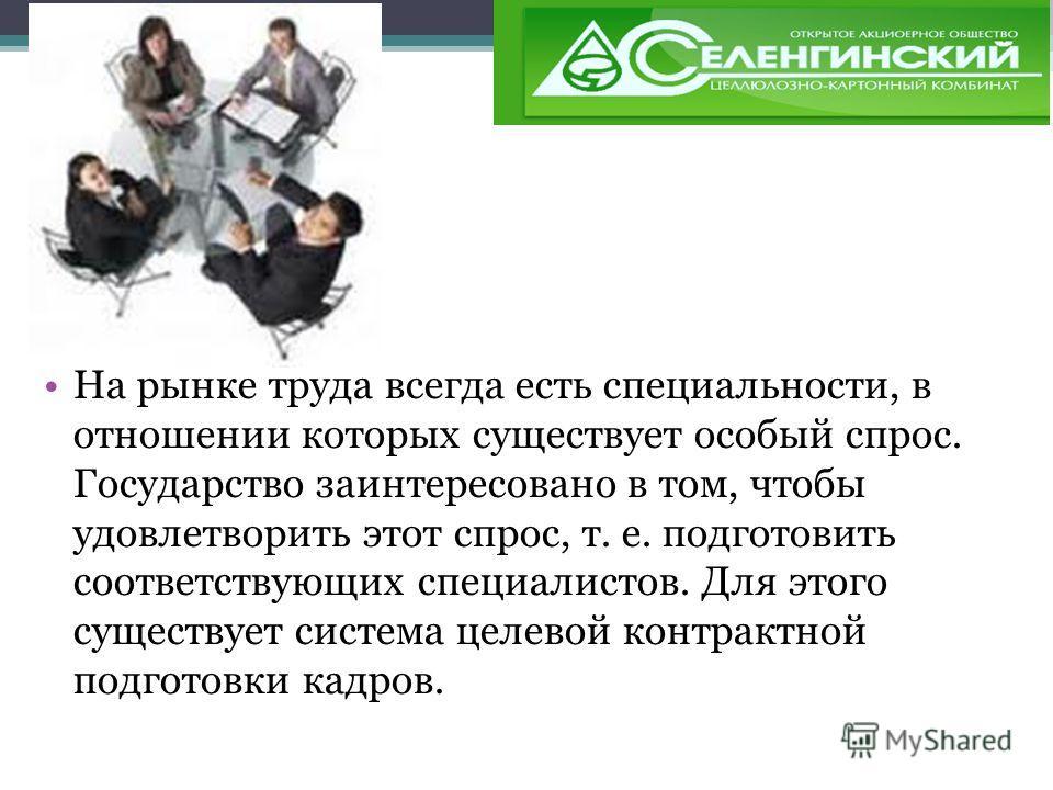 На рынке труда всегда есть специальности, в отношении которых существует особый спрос. Государство заинтересовано в том, чтобы удовлетворить этот спрос, т. е. подготовить соответствующих специалистов. Для этого существует система целевой контрактной