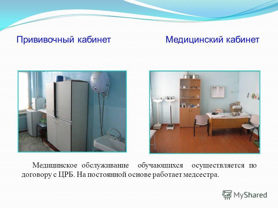 Прививочный кабинет Медицинский кабинет Медицинское обслуживание обучающихся осуществляется по договору с ЦРБ. На постоянной основе работает медсестра.