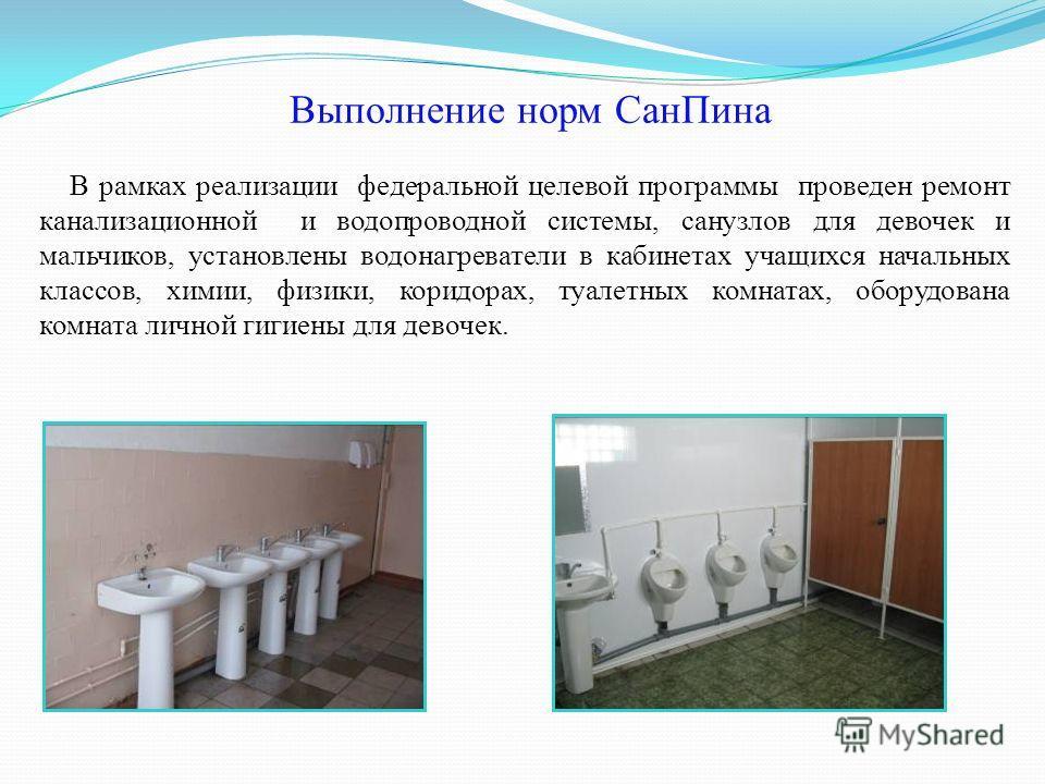 В рамках реализации федеральной целевой программы проведен ремонт канализационной и водопроводной системы, санузлов для девочек и мальчиков, установлены водонагреватели в кабинетах учащихся начальных классов, химии, физики, коридорах, туалетных комна