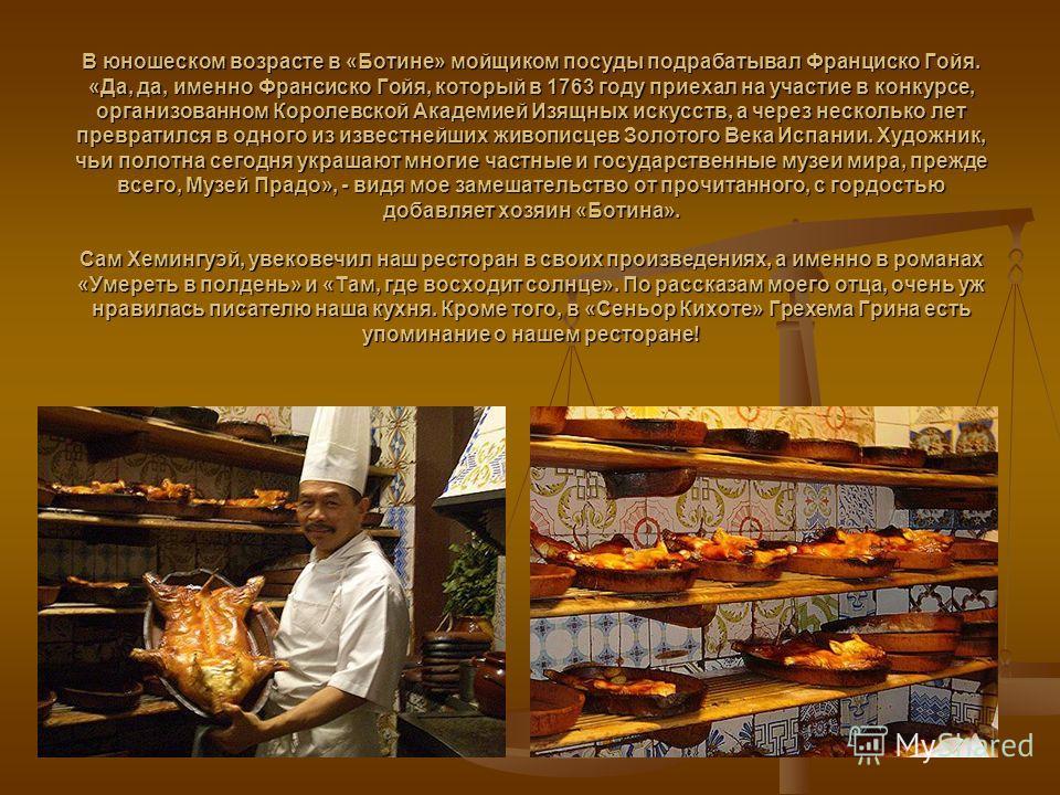 В юношеском возрасте в «Ботине» мойщиком посуды подрабатывал Франциско Гойя. «Да, да, именно Франсиско Гойя, который в 1763 году приехал на участие в конкурсе, организованном Королевской Академией Изящных искусств, а через несколько лет превратился в
