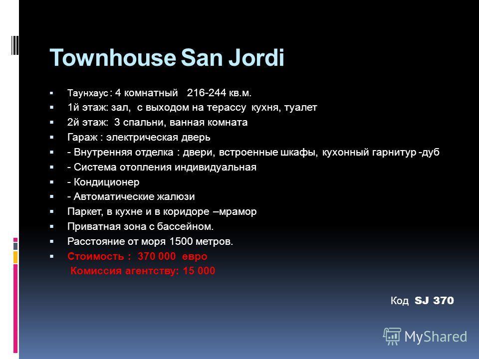 Townhouse San Jordi Таунхаус : 4 комнатный 216-244 кв.м. 1й этаж: зал, с выходом на терассу кухня, туалет 2й этаж: 3 спальни, ванная комната Гараж : электрическая дверь - Внутренняя отделка : двери, встроенные шкафы, кухонный гарнитур -дуб - Система