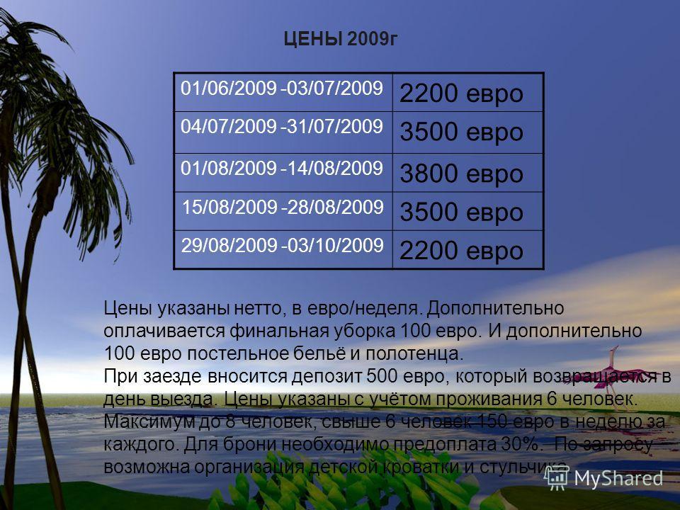 ЦЕНЫ 2009г 01/06/2009 -03/07/2009 2200 евро 04/07/2009 -31/07/2009 3500 евро 01/08/2009 -14/08/2009 3800 евро 15/08/2009 -28/08/2009 3500 евро 29/08/2009 -03/10/2009 2200 евро Цены указаны нетто, в евро/неделя. Дополнительно оплачивается финальная уб