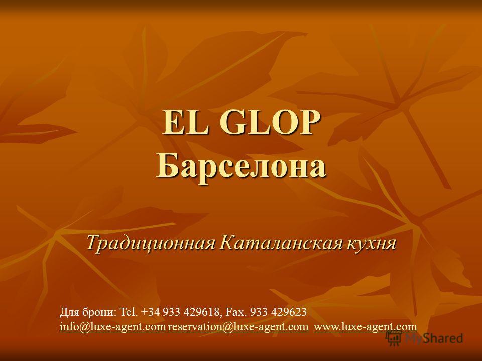 EL GLOP Барселона Традиционная Каталанская кухня Для брони: Tel. +34 933 429618, Fax. 933 429623 info@luxe-agent.cominfo@luxe-agent.com reservation@luxe-agent.com www.luxe-agent.comreservation@luxe-agent.comwww.luxe-agent.com