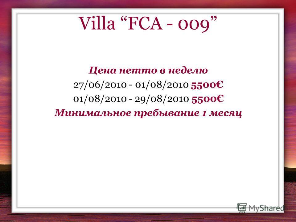 Villa FCA - 009 Цена нетто в неделю 27/06/2010 - 01/08/2010 5500 01/08/2010 - 29/08/2010 5500 Минимальное пребывание 1 месяц