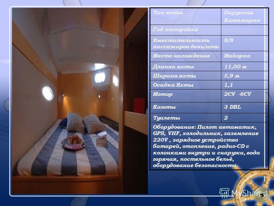 Тип яхтыПарусная Катамаран Год постройки Вместительность пассажиров день/ночь 8/8 Место нахождениеМайорка Длинна яхты11,00 м Ширина яхты5,9 м Осадка Яхты1,1 Мотор2CV -6CV Каюты3 DBL Туалеты2 Оборудование: Пилот автоматик, GPS, VHF, холодильник, зазем