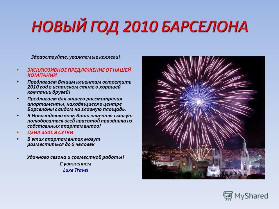 НОВЫЙ ГОД 2010 БАРСЕЛОНА Здравствуйте, уважаемые коллеги! ЭКСКЛЮЗИВНОЕ ПРЕДЛОЖЕНИЕ ОТ НАШЕЙ КОМПАНИИ Предлагаем Вашим клиентам встретить 2010 год в испанском стиле в хорошей компании друзей! Предлагаем для вашего рассмотрения апартаменты, находящиеся