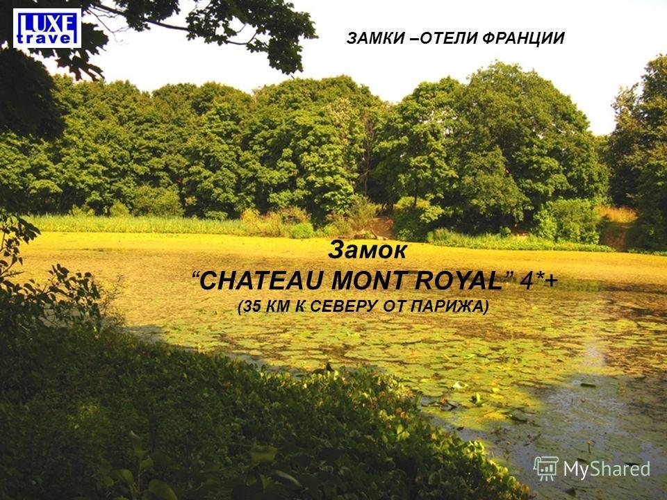 ЗАМКИ –ОТЕЛИ ФРАНЦИИ Замок CHATEAU MONT ROYAL 4*+ (35 КМ К СЕВЕРУ ОТ ПАРИЖА)