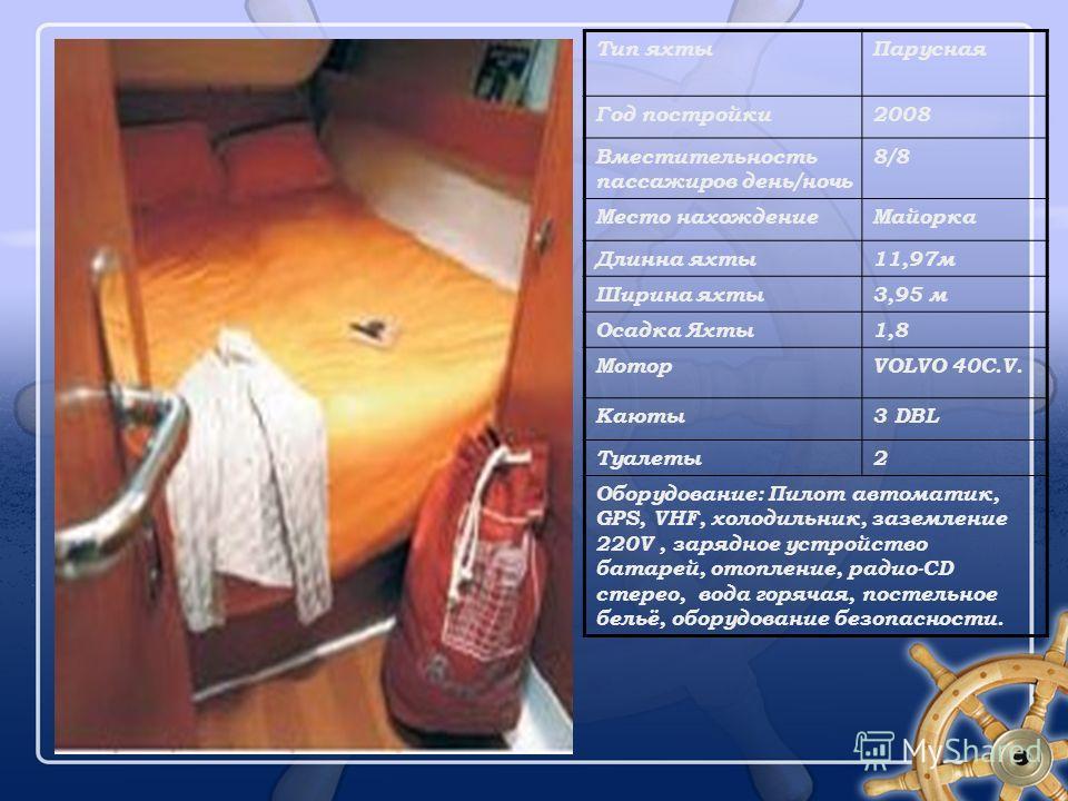 Тип яхтыПарусная Год постройки2008 Вместительность пассажиров день/ночь 8/8 Место нахождениеМайорка Длинна яхты11,97м Ширина яхты3,95 м Осадка Яхты1,81,8 МоторVOLVO 40C.V. Каюты3 DBL Туалеты2 Оборудование: Пилот автоматик, GPS, VHF, холодильник, зазе