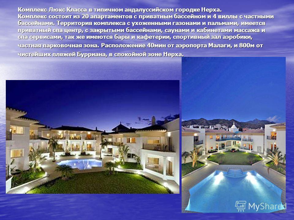 Комплекс Люкс Класса в типичном андалуссийском городке Нерха. Комплекс состоит из 20 апартаментов с приватным бассейном и 4 виллы с частными бассейнами. Территория комплекса с ухоженными газонами и пальмами, имеется приватный спа центр, с закрытыми б