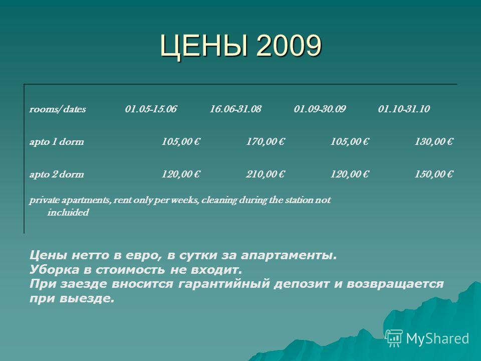 ЦЕНЫ 2009 rooms/ dates01.05-15.0616.06-31.0801.09-30.0901.10-31.10 apto 1 dorm105,00 170,00 105,00 130,00 apto 2 dorm120,00 210,00 120,00 150,00 private apartments, rent only per weeks, cleaning during the station not incluided Цены нетто в евро, в с