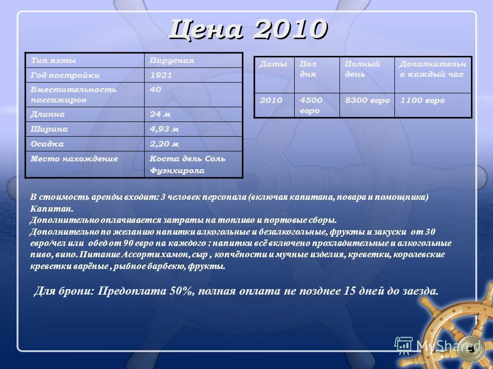 Цена 2010 ДатыПол дня Полный день Дополнительн о каждый час 20104500 евро 8300 евро1100 евро В стоимость аренды входит: 3 человек персонала (включая капитана, повара и помощника) Капитан. Дополнительно оплачивается затраты на топливо и портовые сборы
