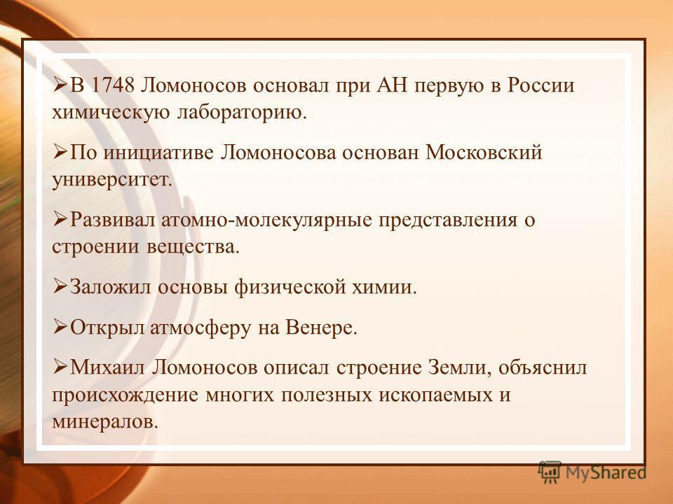 В 1748 Ломоносов основал при АН первую в России химическую лабораторию. По инициативе Ломоносова основан Московский университет. Развивал атомно-молекулярные представления о строении вещества. Заложил основы физической химии. Открыл атмосферу на Вене