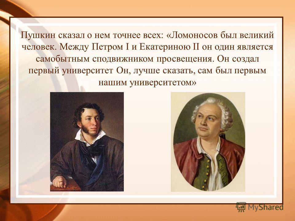 Пушкин сказал о нем точнее всех: «Ломоносов был великий человек. Между Петром I и Екатериною II он один является самобытным сподвижником просвещения. Он создал первый университет Он, лучше сказать, сам был первым нашим университетом»