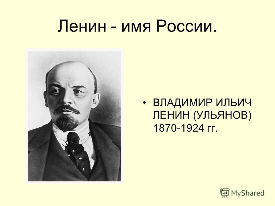 Ленин - имя России. ВЛАДИМИР ИЛЬИЧ ЛЕНИН (УЛЬЯНОВ) 1870-1924 гг.