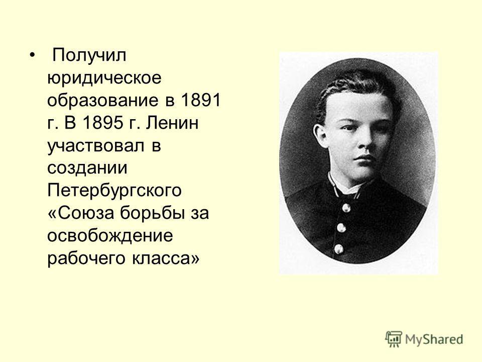 Получил юридическое образование в 1891 г. В 1895 г. Ленин участвовал в создании Петербургского «Союза борьбы за освобождение рабочего класса»