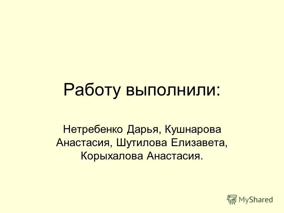 Работу выполнили: Нетребенко Дарья, Кушнарова Анастасия, Шутилова Елизавета, Корыхалова Анастасия.