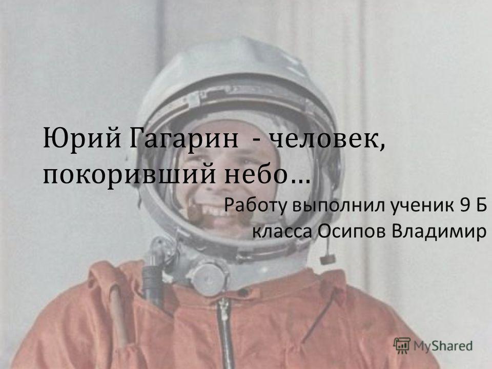 Юрий Гагарин - человек, покоривший небо… Работу выполнил ученик 9 Б класса Осипов Владимир