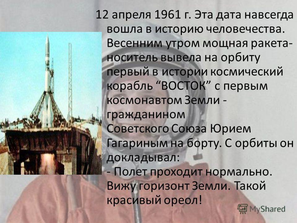 12 апреля 1961 г. Эта дата навсегда вошла в историю человечества. Весенним утром мощная ракета- носитель вывела на орбиту первый в истории космический корабль ВОСТОК с первым космонавтом Земли - гражданином Советского Союза Юрием Гагариным на борту.