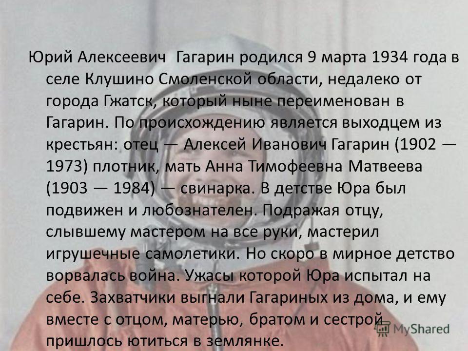 Юрий Алексеевич Гагарин родился 9 марта 1934 года в селе Клушино Смоленской области, недалеко от города Гжатск, который ныне переименован в Гагарин. По происхождению является выходцем из крестьян: отец Алексей Иванович Гагарин (1902 1973) плотник, ма