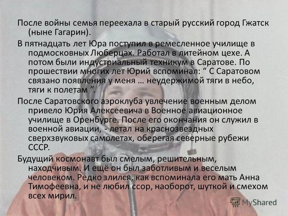 После войны семья переехала в старый русский город Гжатск (ныне Гагарин). В пятнадцать лет Юра поступил в ремесленное училище в подмосковных Люберцах. Работал в литейном цехе. А потом были индустриальный техникум в Саратове. По прошествии многих лет