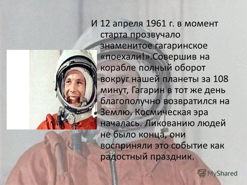 И 12 апреля 1961 г. в момент старта прозвучало знаменитое гагаринское «поехали!».Совершив на корабле полный оборот вокруг нашей планеты за 108 минут, Гагарин в тот же день благополучно возвратился на Землю. Космическая эра началась. Ликованию людей н