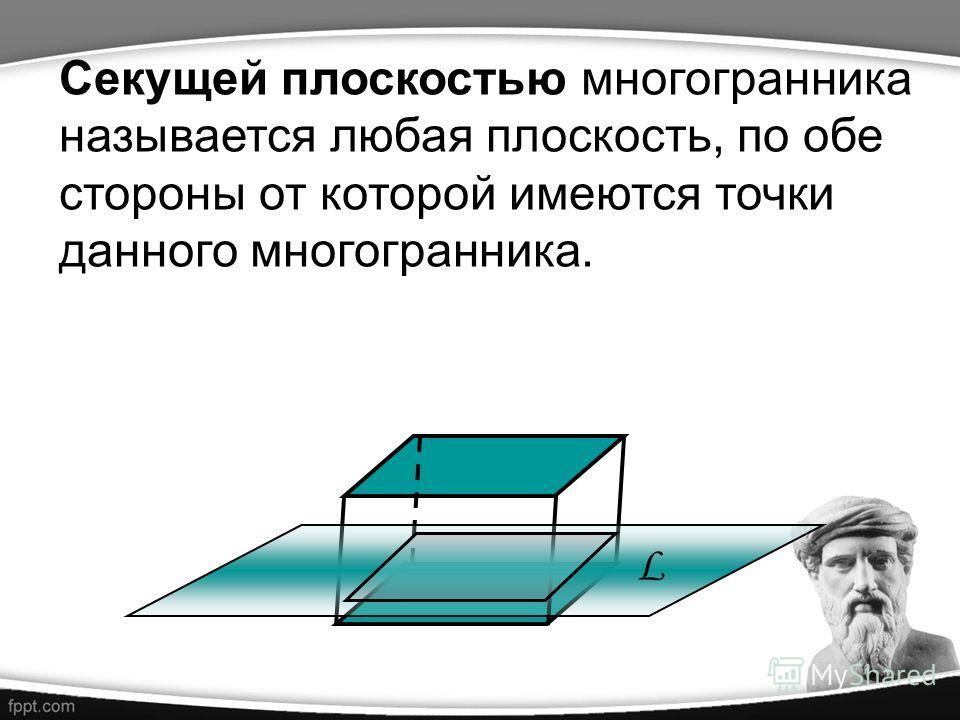 Секущей плоскостью многогранника называется любая плоскость, по обе стороны от которой имеются точки данного многогранника. L