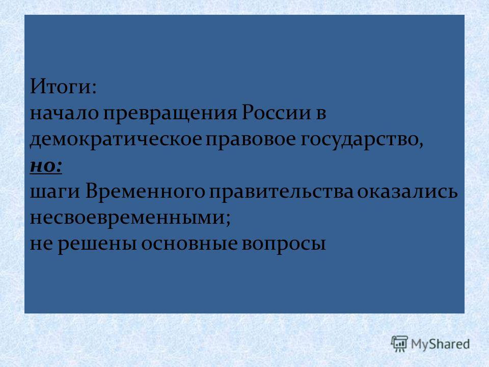 Итоги: начало превращения России в демократическое правовое государство, но: шаги Временного правительства оказались несвоевременными; не решены основные вопросы