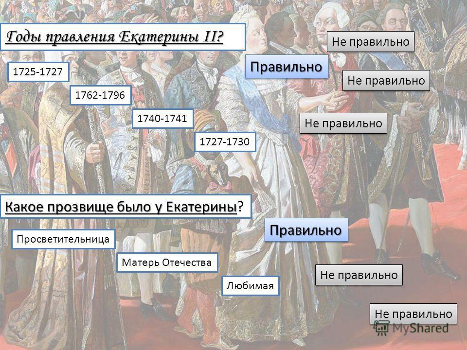 Годы правления Екатерины II? 1725-1727 1762-1796 1740-1741 1727-1730 Какое прозвище было у Екатерины Какое прозвище было у Екатерины? Просветительница Матерь Отечества Любимая ПравильноПравильно Не правильно ПравильноПравильно