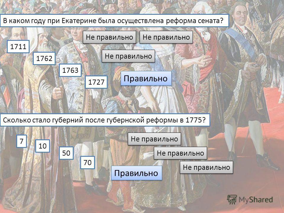 В каком году при Екатерине была осуществлена реформа сената? 1711 1762 1763 1727 Сколько стало губерний после губернской реформы в 1775? 7 10 50 70 Не правильно Правильно