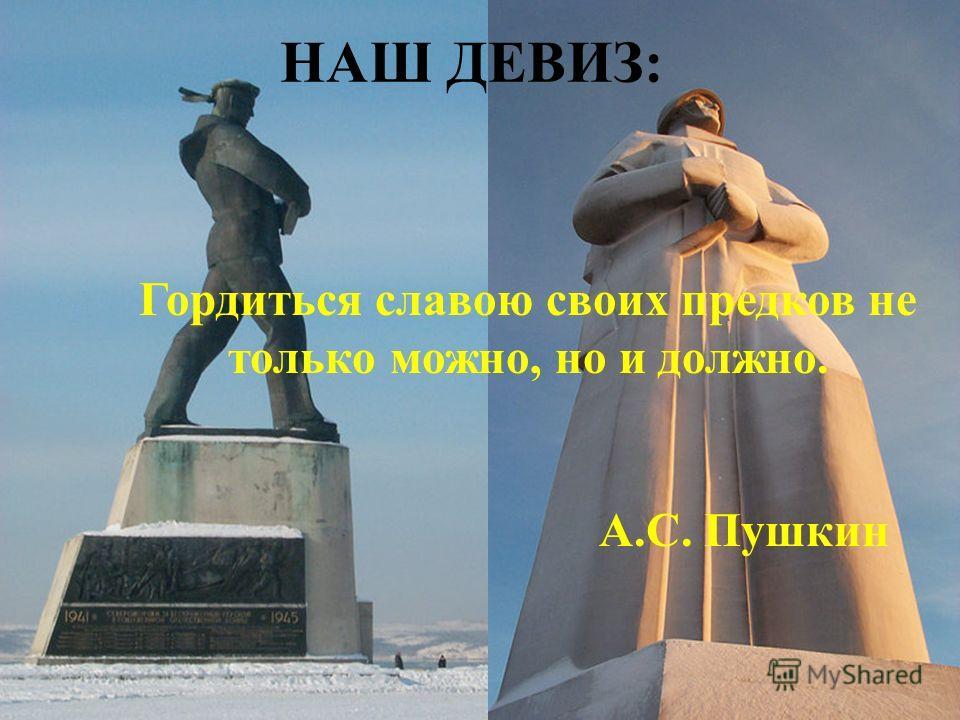 НАШ ДЕВИЗ: Гордиться славою своих предков не только можно, но и должно. А.С. Пушкин