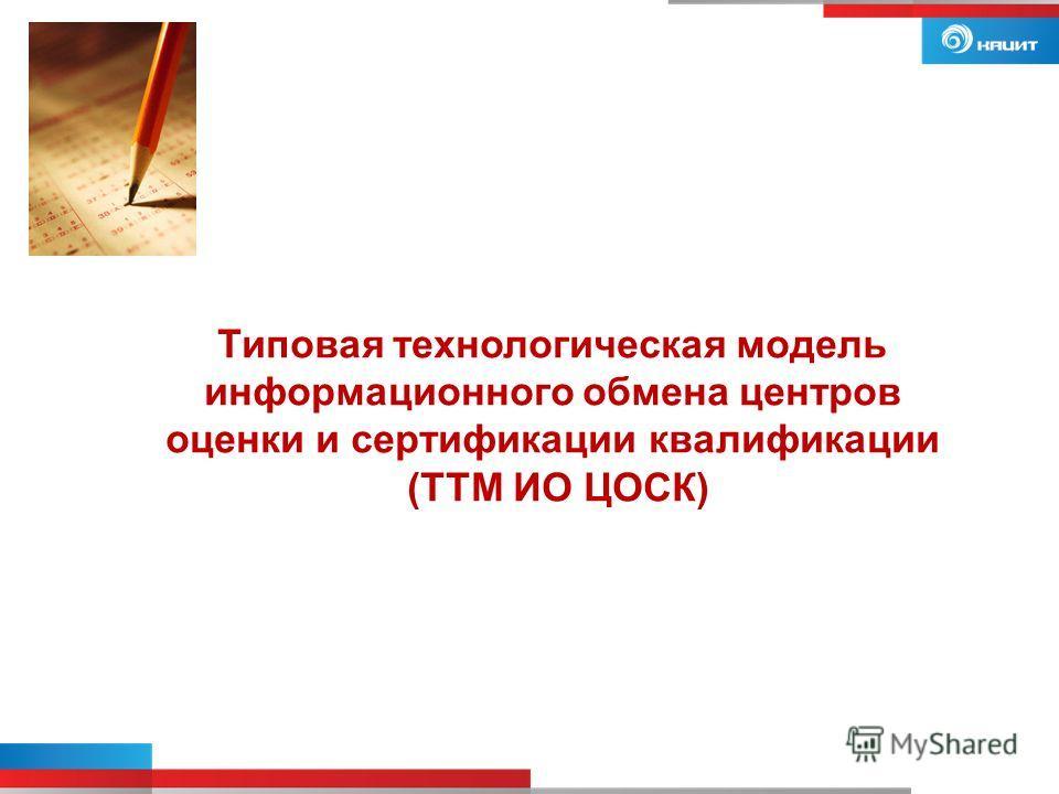 Типовая технологическая модель информационного обмена центров оценки и сертификации квалификации (ТТМ ИО ЦОСК)
