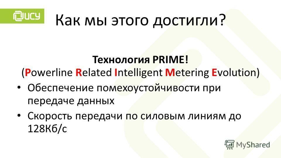 Как мы этого достигли? Технология PRIME! (Powerline Related Intelligent Metering Evolution) Обеспечение помехоустойчивости при передаче данных Скорость передачи по силовым линиям до 128Кб/с