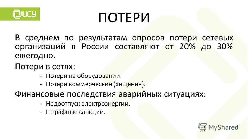 ПОТЕРИ В среднем по результатам опросов потери сетевых организаций в России составляют от 20% до 30% ежегодно. Потери в сетях: -Потери на оборудовании. -Потери коммерческие (хищения). Финансовые последствия аварийных ситуациях: -Недоотпуск электроэне