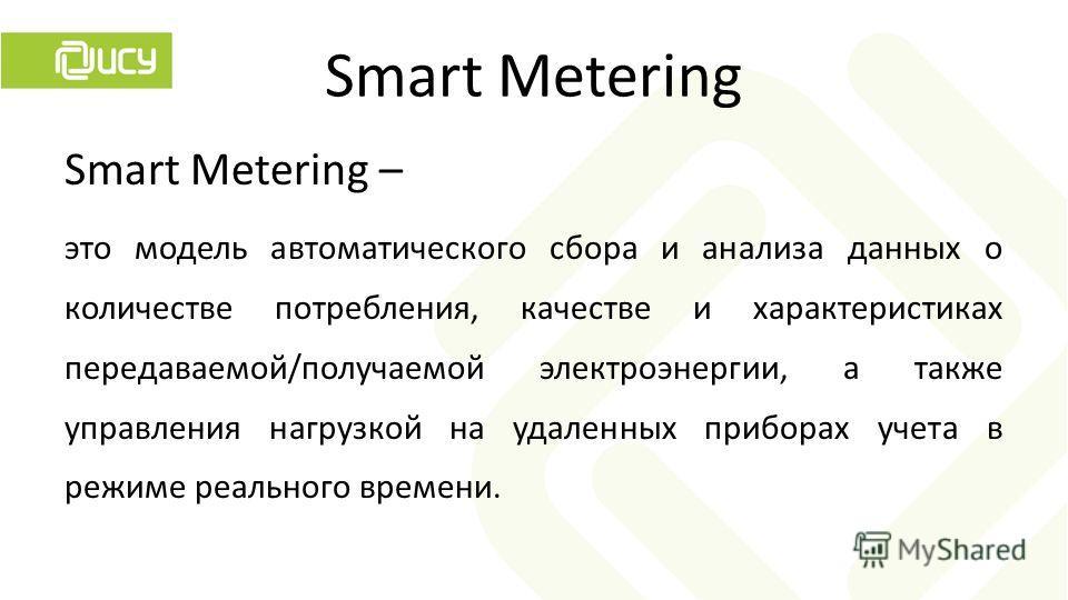 Smart Metering – это модель автоматического сбора и анализа данных о количестве потребления, качестве и характеристиках передаваемой/получаемой электроэнергии, а также управления нагрузкой на удаленных приборах учета в режиме реального времени.